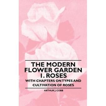 The Modern Flower Garden 1. Roses  With Chapters on Types and Cultivation of Roses by Cobb & Arthur J.