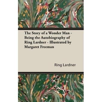 The Story of a Wonder Man  Being the Autobiography of Ring Lardner  Illustrated by Margaret Freeman by Lardner & Ring & Jr.