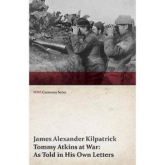 Tommy Atkins at War As Told in His Own Letters WWI Centenary Series by Kilpatric & James Alexander