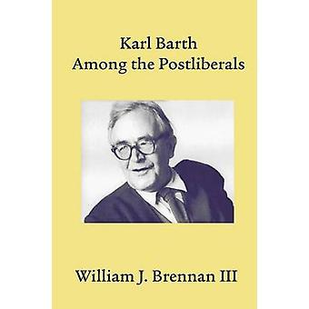 Karl Barth Among the Postliberals by Brennan & William J.