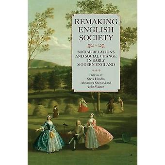 Remaking English Society Social Relations and Social Change in Early Modern England by Hindle & Steve