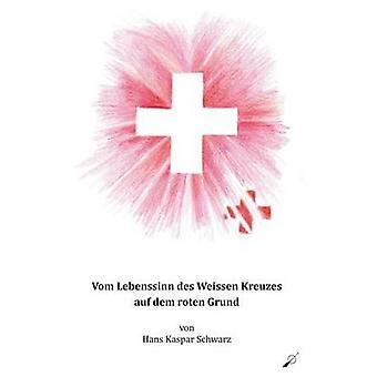 Vom Lebenssinn des Weissen Kreuzes auf dem roten Grund by Schwarz & Hans Kaspar