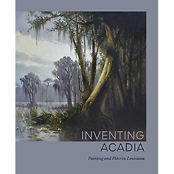 Inventing Acadia - Painting and Place in Louisiana by Katie A. Pfohl -
