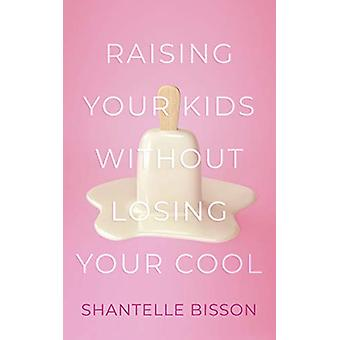Raising Your Kids Without Losing Your Cool by Shantelle Bisson - 9781