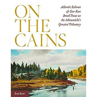 On the Cains  Atlantic Salmon and SeaRun Brook Trout on the Miramichis Greatest Tributary by Brad Burns