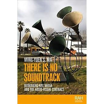 There is No Soundtrack  Rethinking Art Media and the AudioVisual Contract by Ming yuen S Ma
