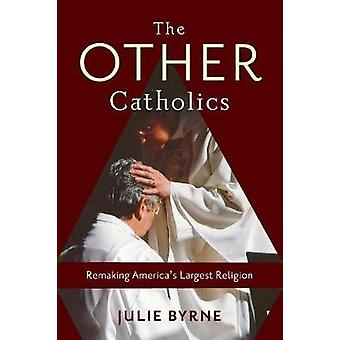 The Other Catholics - Remaking America's Largest Religion by The Other