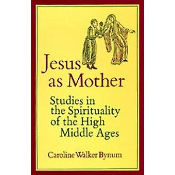 Jesus as Mother - Studies in the Spirituality of the High Middle Ages