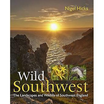 Wild Southwest - The Landscapes and Wildlife of Southwest England by N