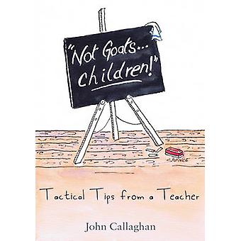 Not Goats... Children! - Tactical Tips from a Teacher by John Callagha