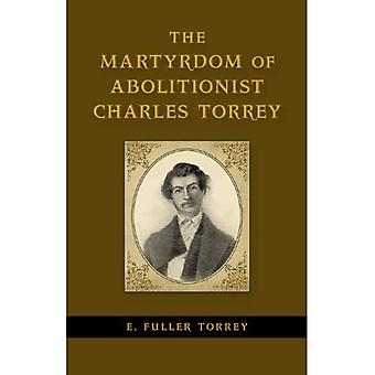 The Martyrdom of Abolitionist Charles Torrey (Antislavery, Abolition, and the Atlantic World)