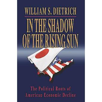 In the Shadow of the Rising Sun The Political Roots of American Economic Decline by Dietrich & William S. & II