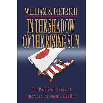 A la sombra del levantamiento del sol las raíces políticas del declive económico estadounidense por Dietrich y William S. y II