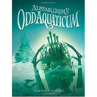 Alistair Grim's Odd Aquaticum by Gregory Funaro - 9781484700075 Book