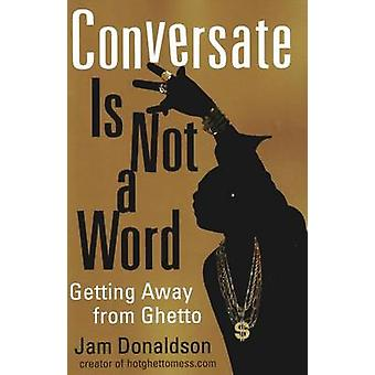 Conversate is Not a Word - Getting Away from Ghetto by Jam Donaldson -