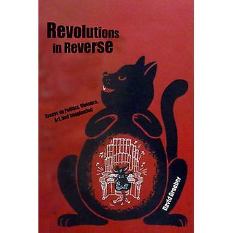 Revolutions in Reverse - Essays on Politics - Violence - Art - and Ima