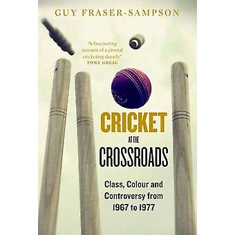 Cricket at the Crossroads - Class - Colour and Controversy from 1967 t