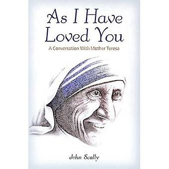 As I Have Loved You - A Conversation with Mother Teresa by John Scally