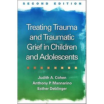 Treating Trauma and Traumatic Grief in Children and Adolesce by Judith A. Cohen