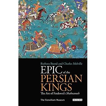 Epic of the Persian Kings  The Art of Ferdowsis Shahnameh by Edited by Barbara Brend & Edited by Charles Melville