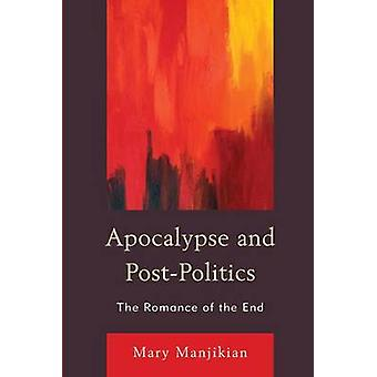 Apocalypse and Post-Politics - The Romance of the End by Mary Manjikia