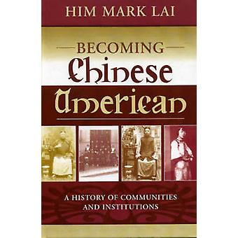Becoming Chinese American A History of Communities and Institutions by Lai & H. Mark