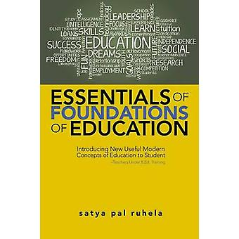 ESSENTIALS OF FOUNDATIONS OF EDUCATION Introducing New Useful Modern Concepts of Education to StudentTeachers Under B.Ed. Training by ruhela & satya pal