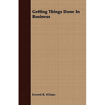 Getting Things Done In Business by Wilson & Everett B.