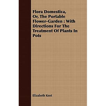 Flora Domestica Or The Portable FlowerGarden  With Directions For The Treatment Of Plants In Pots by Kent & Elizabeth