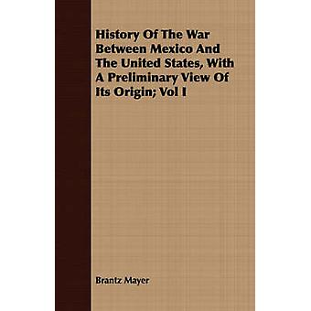 History Of The War Between Mexico And The United States With A Preliminary View Of Its Origin Vol I by Mayer & Brantz