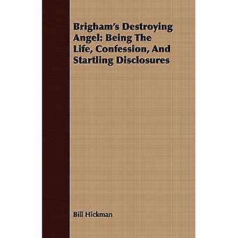 Brighams Destroying Angel Being The Life Confession And Startling Disclosures by Hickman & Bill