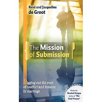 The Mission of Submission Digging Out the Root of Conflict and Tension in Marriage by De Groot & Ren And Jacqueline