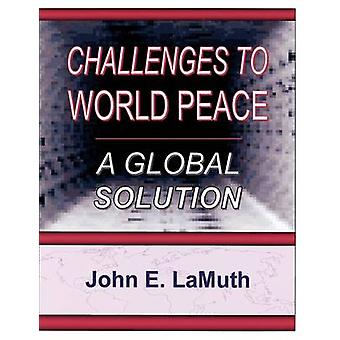 Challenges to World Peace A Global Solution by LaMuth & John E.