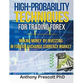 HighProbability Techniques for Trading Forex Making Money by Investing In Foreign Exchange Currency Market by Prescott PhD & Anthony