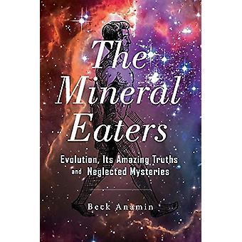 The Mineral Eaters - Evolution Its Amazing Truths and Neglected Myster