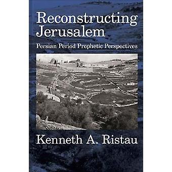 Reconstructing Jerusalem - Persian Period Prophetic Perspectives by Ke