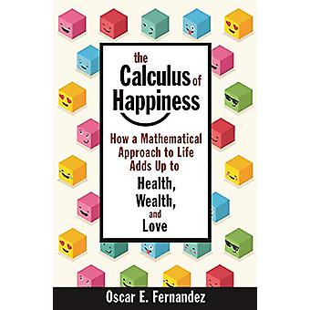 The Calculus of Happiness - How a Mathematical Approach to Life Adds U