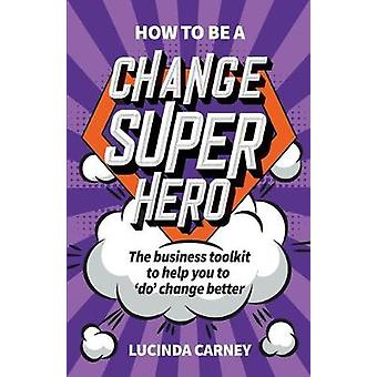 How to be a Change Superhero The business toolkit to help you to 'do' change better