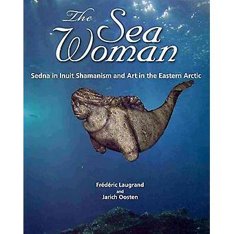 The Sea Woman - Sedna in Inuit Shamanism and Art in the Eastern Arctic