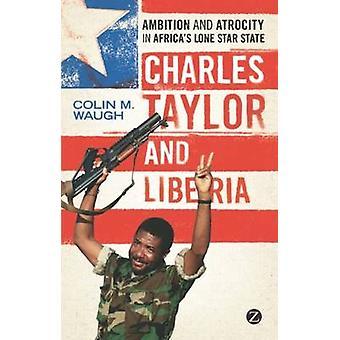 Charles Taylor en Liberia - ambitie en gruweldaad in Africaâ™ s Lone St