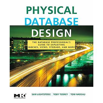 Physical Database Design The Database Professionals Guide to Exploiting Indexes Views Storage and More by Lightstone & Sam