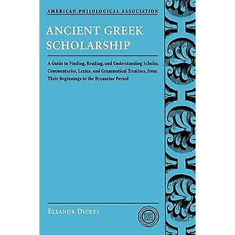 Ancient Greek Scholarship A Guide to Finding Reading and Understanding Scholia Commentaries Lexica and Grammatical Treatises from Their Be by Dickey & Eleanor