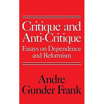 Critique and AntiCritique Essays on Dependence and Reformism by Gunder Frank & Andre