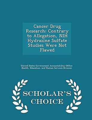 Cancer Drug Research Contrary to Allegation NIH Hydrazine Sulfate Studies Were Not Flawed  Scholars Choice Edition by United States Government Accountability