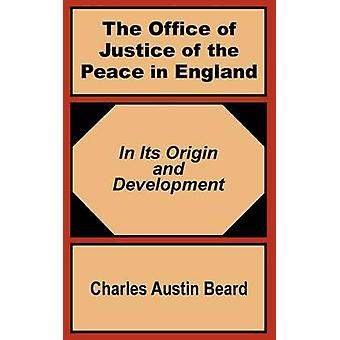 The Office Of Justice of the Peace in England  In Its Origin and Development by Beard & Charles Austin