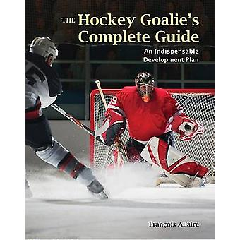 The Hockey Goalie's Complete Guide - An Essential Development Plan by