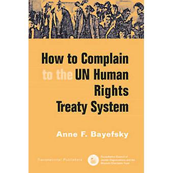 How to Complain to the UN Human Rights Treaty System by Anne F. Bayef