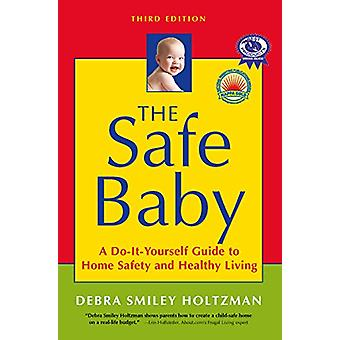 The Safe Baby - A Do-It-Yourself Guide to Home Safety and Healthy Livi