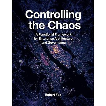 Controlling the Chaos A Functional Framework for Enterprise Architecture and Governance by Fox & Robert