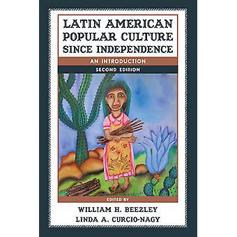 Latin American Popular Culture since Independence by Edited by William H Beezley & Edited by Linda A Curcio Nagy